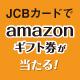 JCBでAmazonギフト券5千円分が合計3,000名様に当たる!キャンペーン